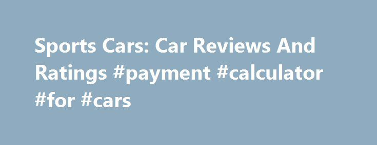 Sports Cars: Car Reviews And Ratings #payment #calculator #for #cars http://car.remmont.com/sports-cars-car-reviews-and-ratings-payment-calculator-for-cars/  #car ratings and reviews # Car Reviews And Ratings oversees car reviews and research, auto blogs and forums, and other content that lives on the automotive-shopping website. CarGurus has more than 11 million monthly users searching for new and used cars and dealer ratings. Halloran spoke with Globe It has very good EPA fuel economy…