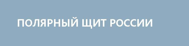 ПОЛЯРНЫЙ ЩИТ РОССИИ http://rusdozor.ru/2017/04/20/polyarnyj-shhit-rossii/  Океанские противоракетные «плавучие острова» не должны стать сугубо американским «эксклюзивом» Около года назад, а точнее 17 июня 2016 г. «Ньюс Фронт» опубликовал мою статью «Арктический флот не подведет», где высказывался ряд небанальных мыслей по поводу целесообразности строительства для российского Северного ...