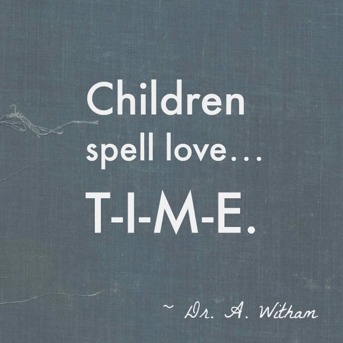 """""""Children spell love… T-I-M-E."""" – Dr. A. Witham"""