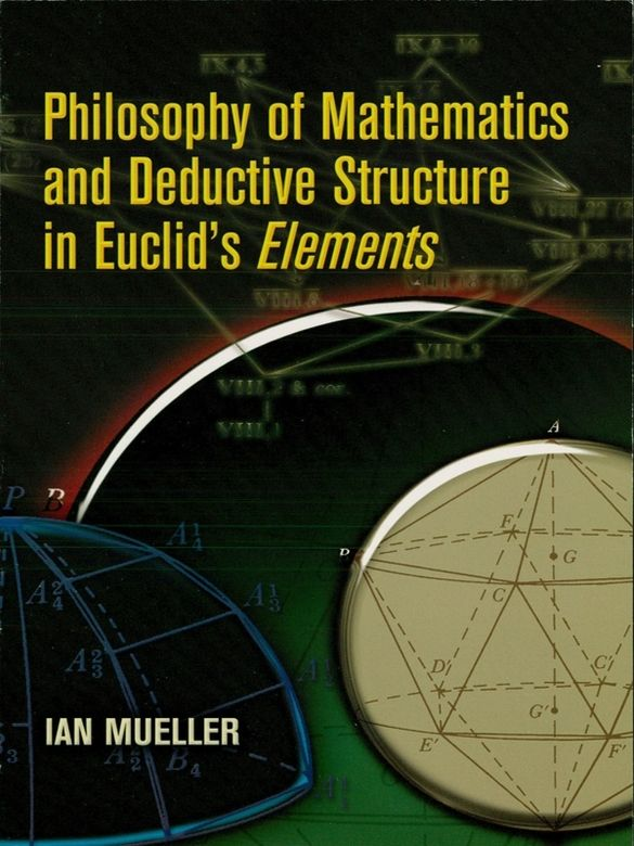 Philosophy of Mathematics and Deductive Structure in Euclid's Elements by Ian Mueller  A survey of Euclid's Elements, this text provides an understanding of the classical Greek conception of mathematics. It offers a well-rounded perspective, examining similarities to modern views as well as differences. Rather than focusing strictly on historical and mathematical issues, the book examines philosophical, foundational, and logical questions.Although comprehensive in its...