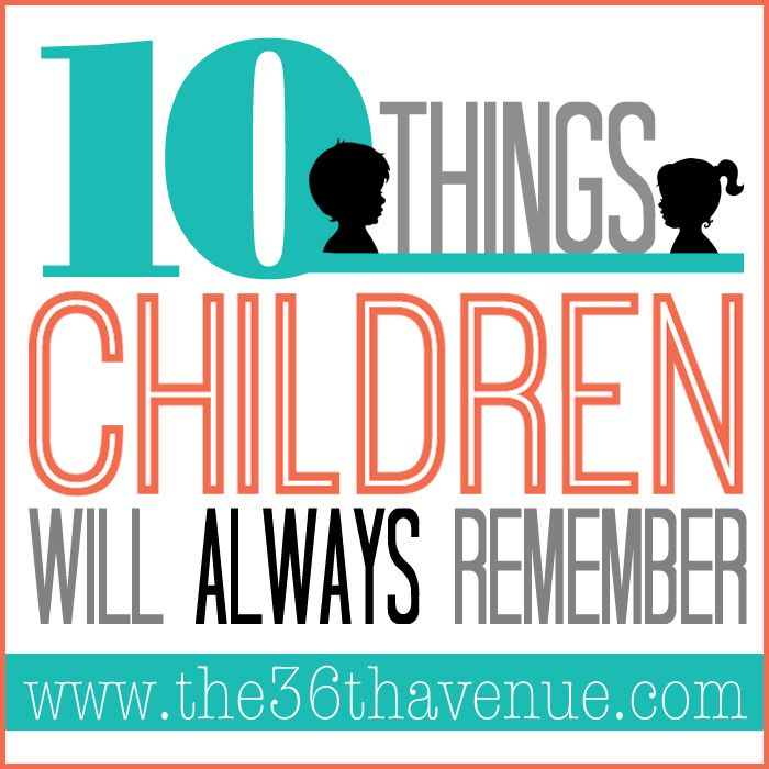 10 Things Children will ALWAYS remember and adults should NEVER forget!