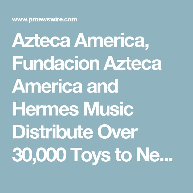 Azteca America, Fundacion Azteca America and Hermes Music Distribute Over 30,000 Toys to Needy
