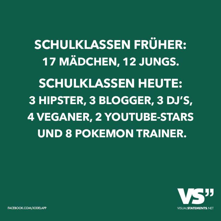 Schulklassen früher: 17 Mädchen, 12 Jungs. Schulklassen heute: 3 Hipster, 3 Blogger, 3 Dj's, 4 Veganer, 2 YouTube-Stars und 8 Pokemon Trainer.