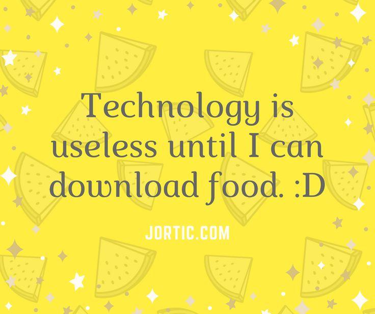 """Technology is useless until I can download food :D""  - jortic.com/  #Joke"