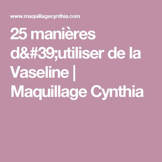 25 manières d'utiliser de la Vaseline | Maquillage Cynthia
