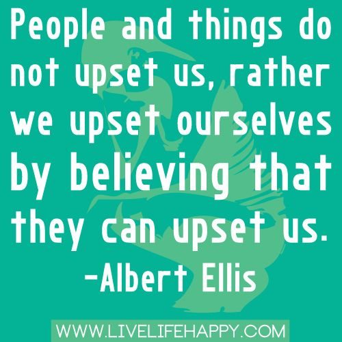 """People and things do not upset us, rather we upset ourselves by believing that they can upset us."" -Albert Ellis by deeplifequotes, via Flickr"
