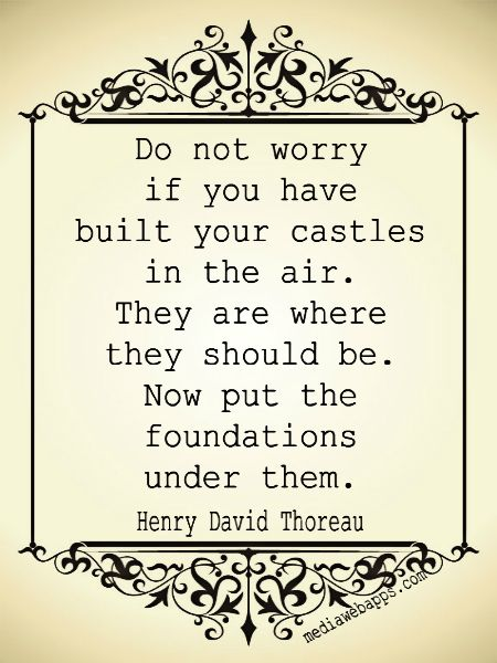 Do not worry if you have built your castles in the air. They are where they should be. Now put the foundations under them. ~ Henry David Thoreau