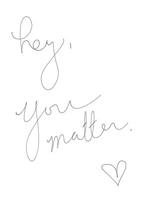 Hey, you matter. <3 #