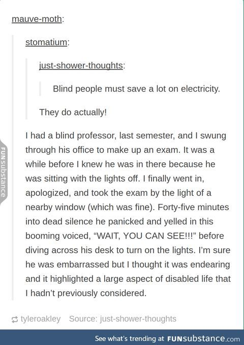 Blind people must save a lot on electricity.