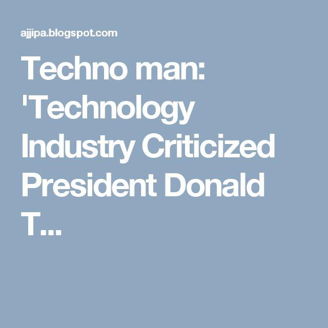 Techno man: 'Technology Industry Criticized President Donald T...