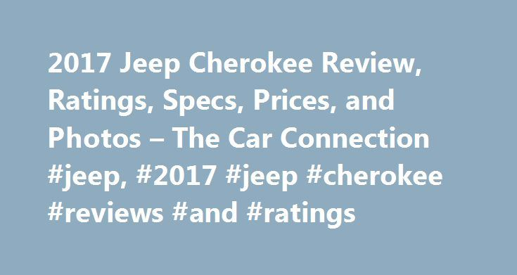 2017 Jeep Cherokee Review, Ratings, Specs, Prices, and Photos – The Car Connection #jeep, #2017 #jeep #cherokee #reviews #and #ratings http://san-diego.remmont.com/2017-jeep-cherokee-review-ratings-specs-prices-and-photos-the-car-connection-jeep-2017-jeep-cherokee-reviews-and-ratings/  # 2017 Jeep Cherokee Review Love Jeeps and I am loyal to the brand. Have to admit. there are some very nice competitive SUVs in the mid size market. Maybe next time around, Ill try something else. Very…
