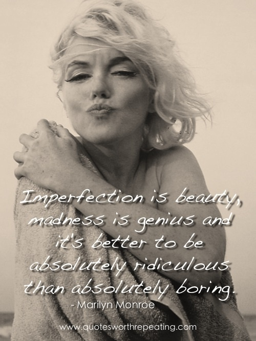 """""""Imperfection is beauty, madness is genius and it's better to be absolutely ridiculous than absolutely boring."""" - Marilyn Monroe"""