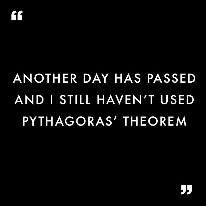 Relatable Quotes Another Day Has Passed And I Still Haven T Used Pythagoras Theorem Relatable Quotes Quotable Quotes Quotes
