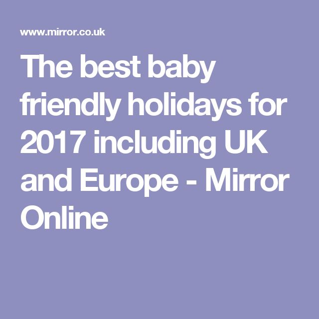 The best baby friendly holidays for 2017 including UK and Europe - Mirror Online