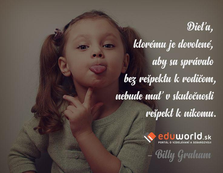 """""""Dieťa, ktorému je dovolené, aby sa správalo bez rešpektu k rodičom, nebude mať v skutočnosti rešpekt k nikomu.""""(- Billy Graham)"""