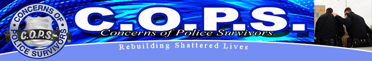 C.O.P.S. - Concerns of Police Survivors  As Law Enforcement Families we need to continue to support the families of those who have died in the line of duty!