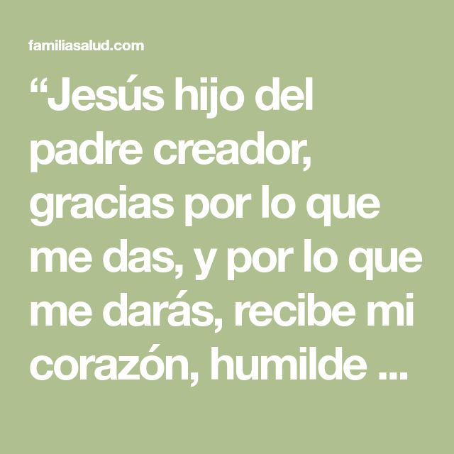 """""""Jesús hijo del padre creador, gracias por lo que me das, y por lo que me darás, recibe mi corazón, humilde y lleno de amor hacia ti, todo esto a razón de tu sacrificio en la cruz, por limpiar mis pecados, y salvar mi alma. Oro a ti, porque sé que tu presencia siempre me acompaña, porque tu amor para mi es inmenso, jamás me abandonas, porque eres paciente y misericordioso, estoy ante ti para pedir por tu intercesión ante el padre por mi salud, tu que eres el sanador de lo imposible, el…"""