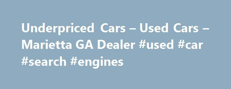 Underpriced Cars – Used Cars – Marietta GA Dealer #used #car #search #engines http://car.remmont.com/underpriced-cars-used-cars-marietta-ga-dealer-used-car-search-engines/  #cars used # Underpriced Cars – Marietta GA, 30062 Welcome to Underpriced Cars Marietta Used Cars, Used Pickup Trucks! Looking for Used Cars, Used Pickup Trucks in Marietta? Try Underpriced Cars in Marietta GA. Underpriced Cars is the Used Cars, Used Pickup Trucks lot in Marietta located near Alpharetta, Atlanta…