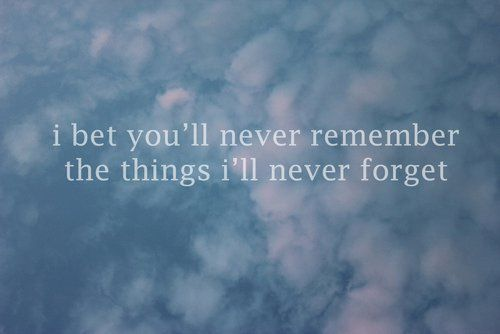 I bet you'll never remember the things I'll never forget.