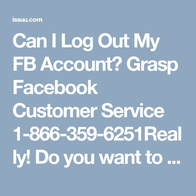 Can I Log Out My FB Account? Grasp Facebook Customer Service 1-866-359-6251Really! Do you want to log out your Facebook account? If your answer is yes, then you can do it very easily within a short period of time by attaining our enormous Facebook Customer Service. Here, they will give you the appropriate instructions regarding your problem. So, dial our toll-free service number 1-866-359-6251 without wasting your valuable time…