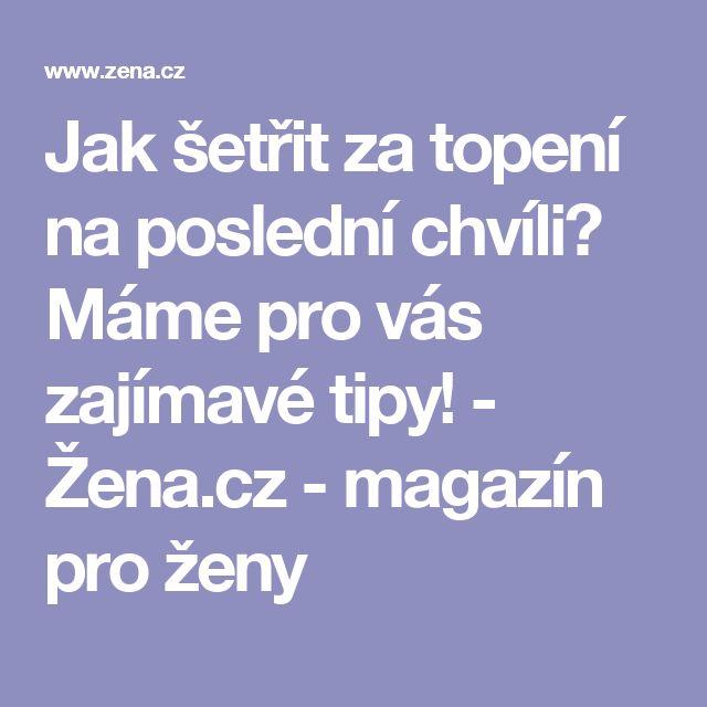 Jak šetřit za topení na poslední chvíli? Máme pro vás zajímavé tipy! - Žena.cz - magazín pro ženy