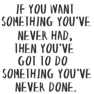 """#quote """"If You Want Something You've Never Had, Then You've Got To Do Something You've Never Done."""""""