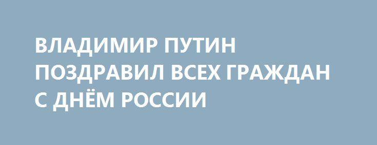 ВЛАДИМИР ПУТИН ПОЗДРАВИЛ ВСЕХ ГРАЖДАН С ДНЁМ РОССИИ http://rusdozor.ru/2017/06/12/vladimir-putin-pozdravil-vsex-grazhdan-s-dnyom-rossii/  Источник: Kremlin.ru Сегодня наша страна отмечает главный государственный праздник — День России. 27 лет назад, 12 июня, была принята Декларация о суверенитете. С этой важной исторической датой всех граждан поздравил Владимир Путин. «Этот праздник знаменуют вековой, непрерывный путь нашей Родины. ...
