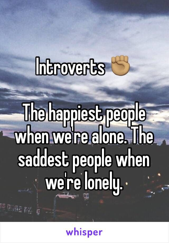 Introverts ✊ The happiest people when we're alone. The saddest people when we're lonely.