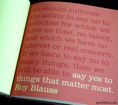 "quote: ""We should cultivate the ability to say no to the activities for which we have no time, no talent, and which we have not interest or real concern. If we learn to say no to many things, then we will be able to say yes to things that matter most."" - Roy Blauss"