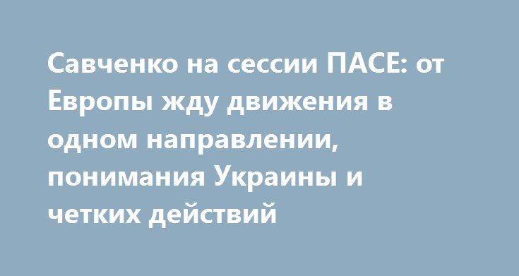 """Савченко на сессии ПАСЕ: от Европы жду движения в одном направлении, понимания Украины и четких действий http://dneprcity.net/ukraine/savchenko-na-sessii-pase-ot-evropy-zhdu-dvizheniya-v-odnom-napravlenii-ponimaniya-ukrainy-i-chetkix-dejstvij/  В частности, перед началом пленарного заседания ПАСЕ нардеп заявила, что ожидает движения в одном направлении с Европой. """"В первую очередь я вернулась, и я начинаю просто работать. С другой стороны,"""