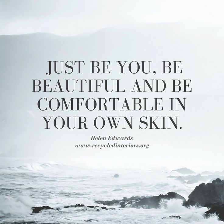just be you, be beautiful and be comfortable in your own skin.