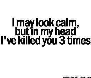 I may look calm, but in my head I've killed you 3 times -  handling rude customers at work. [mental peace]