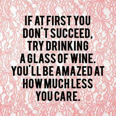 If at first you don't succeed, try drinking a glass of wine. You'll be amazed at how much less you care.