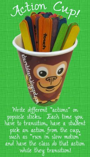 "a really fun idea for classroom management/transitions... the ""action cup!"" write different actions on popsicle sticks, such as ""pretend your legs are spaghetti"" and have one student pick an action for the class to do each time they transition!  there's a list of actions at the website!"