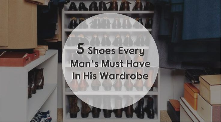 5 Shoes Every man must have in his wardrobe