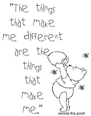 "<3 The things that make me different are the things that make me.    I see Winnie the Pooh and suddenly the world is warm and fuzzy. I just want to get out my crayons and color his shirt and label his ""hunny"" :)"