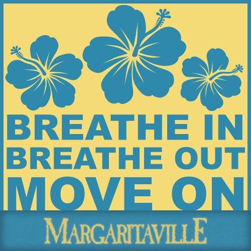 Breathe in...breathe out...move on...   Jimmy Buffett's ...