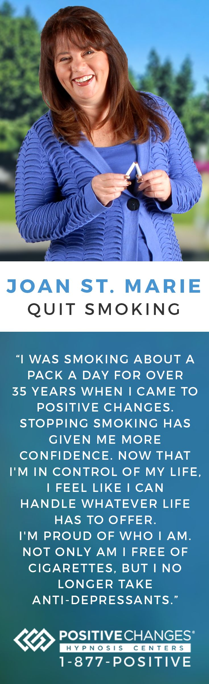 Joan St. Marie was able to successfully quit smoking with Positive Changes Hypnosis. Our mission is to help people make Positive Changes in their lives. We have given tens of thousands of people the power to change their habits, behaviors and lives safely and effectively. To learn more, give us a call at 877-POSITIVE today!