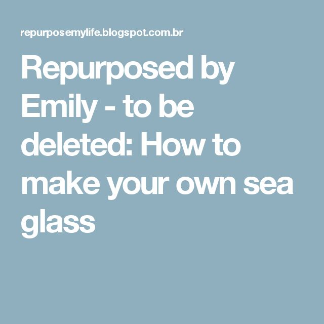 Repurposed by Emily - to be deleted: How to make your own sea glass