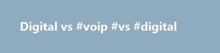Digital vs #voip #vs #digital http://stockton.remmont.com/digital-vs-voip-vs-digital/  # Digital vs. VoIP Debate Which is Best For Your Business? February 3, 2011 By admin The digital and VoIP ( Voice Over Internet Protocol ) telephone systems are the main types of systems manufactured today! Although VoIP is receiving all the hype and is the newest technology platform, VoIP itself is only a new way to transport a call and not the way calls are processed! VoIP technology works by sending…