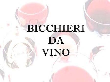 BICCHIERI DA VINO. Lapprezzamento di un vino si esprime anche attraverso un corretto uso dei bicchieri, un insostituibile elemento che, unito a tutti.