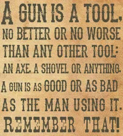 .A gun is a tool. It's as good or bad as the person using it.
