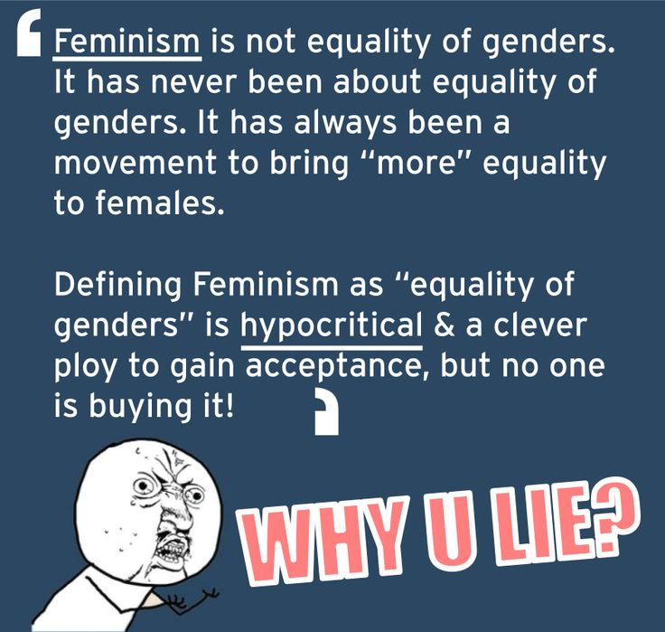 """Feminism is not equality of genders. It has never been about equality of genders. It has always been a movement to bring """"more"""" equality to females.   Defining Feminism as """"equality of genders"""" is hypocritical & a clever ploy to gain acceptance, but no one is buying it!"""