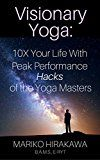 Visionary Yoga: 10x Your Life With Peak Performance Hacks of the Yoga Masters by Mariko Hirakawa (Author) #Kindle US #NewRelease #Religion #Spirituality #eBook #ad