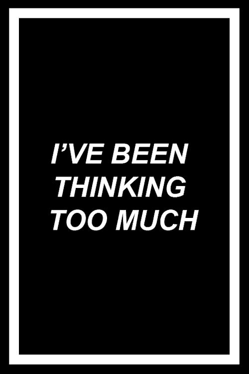 i've been thinking too much (help me) - pensando