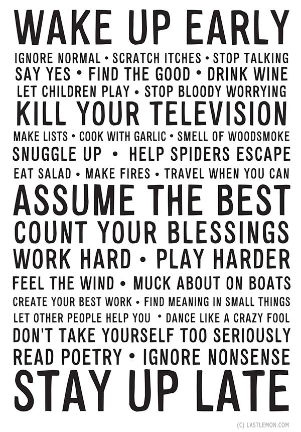 Last Lemon Manifesto. Many great suggestions, including 'Don't take yourself too seriously', 'Travel while you can', 'Help spiders escape': http://lastlemon.com/manifesto/shop/