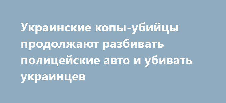 Украинские копы-убийцы продолжают разбивать полицейские авто и убивать украинцев http://rusdozor.ru/2016/07/13/ukrainskie-kopy-ubijcy-prodolzhayut-razbivat-policejskie-avto-i-ubivat-ukraincev/  Национальная полиция Украины продолжает свирепствовать на дорогах. Селфи-полицейские, если дело касается их собственных полицейских авто, беспощадны – разбивают их в хлам. Сегодня утром автомобиль патрульной полиции «Тойота Приус» вылетел с проезжей части и левой стороной врезался в дерево. Прибывшая…