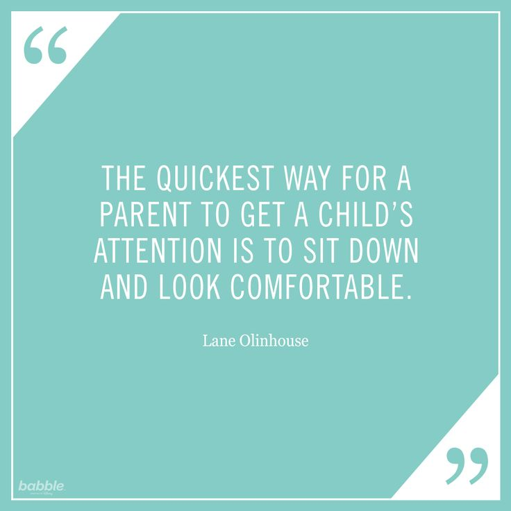 """The quickest way for a parent to get a child's attention is to sit down and look comfortable."" -Lane Olinhouse #parentquotes"