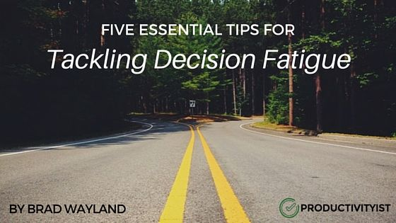 5 Essential Tips For Tackling Decision Fatigue - Productivityist