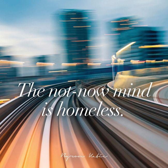 «Бездомный разум — это разум, который не присутствует в Настоящем Моменте. Как вы ощущаете, когда у вашего разума нет дома?» ~ Байрон Кейти  «The not-now mind is homeless. How do you feel when your mind is homeless?» ~ Byron Katie